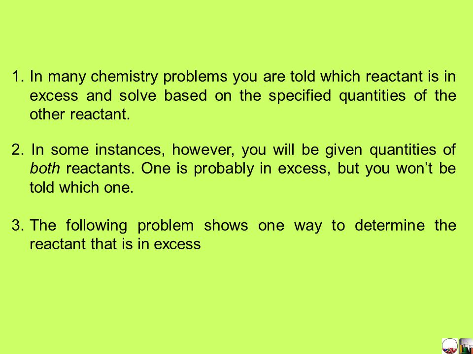 1. In many chemistry problems you are told which reactant is in excess and solve based on the specified quantities of the other reactant.