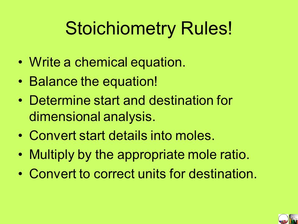 Stoichiometry Rules! Write a chemical equation. Balance the equation!