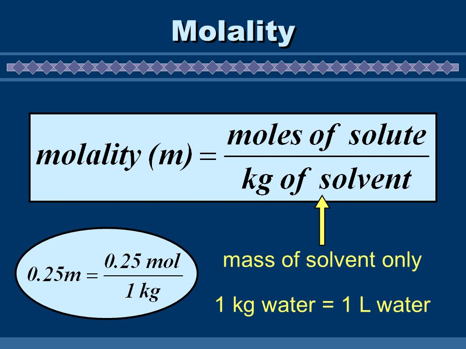 Molality mass of solvent only 1 kg water = 1 L water