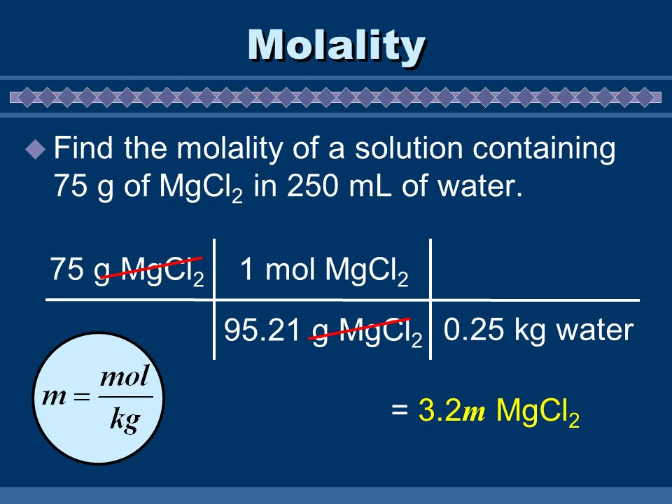 Molality Find the molality of a solution containing 75 g of MgCl2 in 250 mL of water. 75 g MgCl2. 1 mol MgCl2.