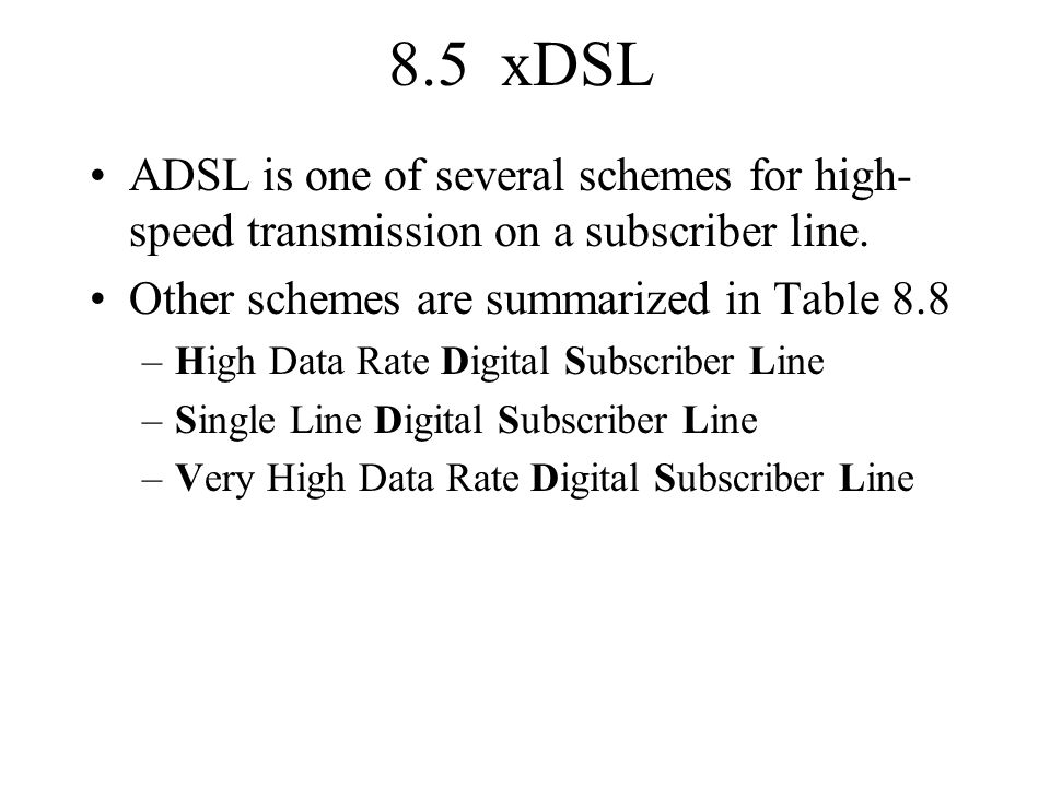 8.5 xDSL ADSL is one of several schemes for high-speed transmission on a subscriber line. Other schemes are summarized in Table 8.8.