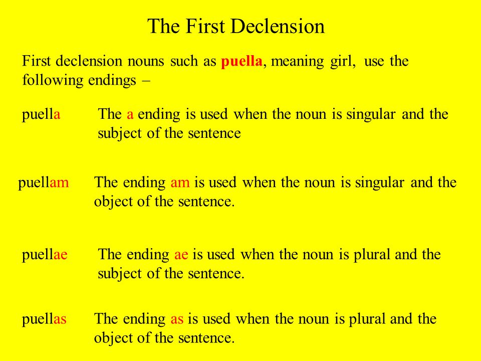 The First Declension First declension nouns such as puella, meaning girl, use the following endings –