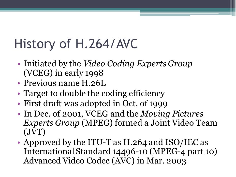 History of H.264/AVC Initiated by the Video Coding Experts Group (VCEG) in early 1998. Previous name H.26L.