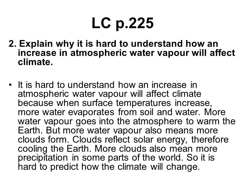 LC p.225 2. Explain why it is hard to understand how an increase in atmospheric water vapour will affect climate.