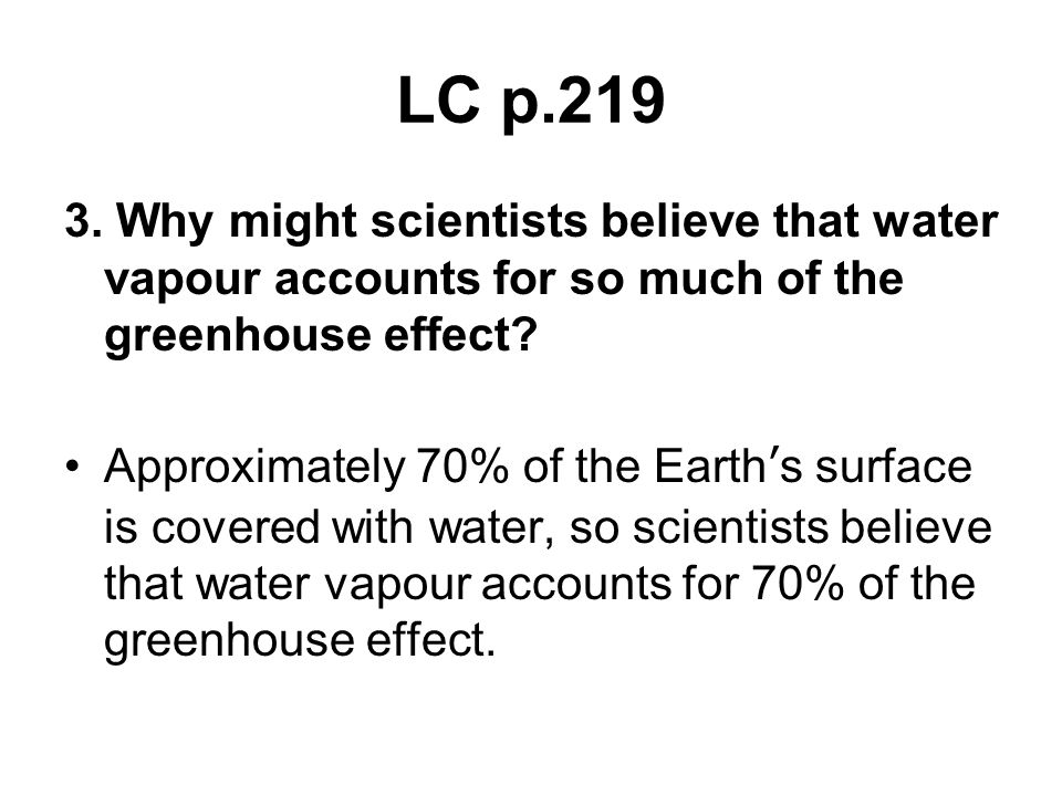 LC p.219 3. Why might scientists believe that water vapour accounts for so much of the greenhouse effect