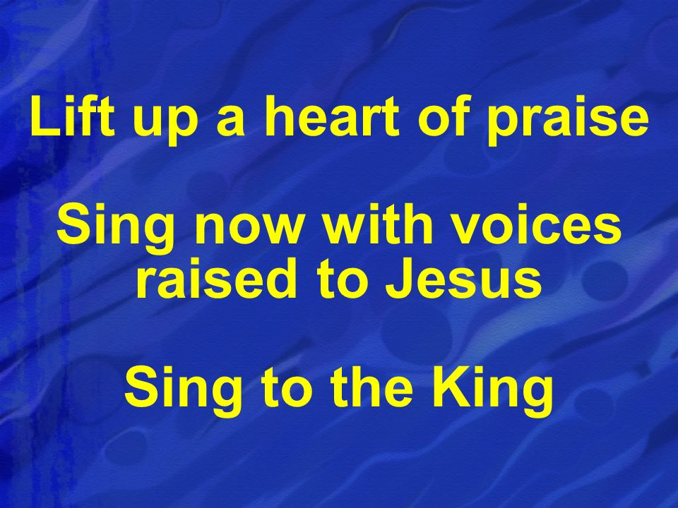 Lift up a heart of praise Sing now with voices raised to Jesus