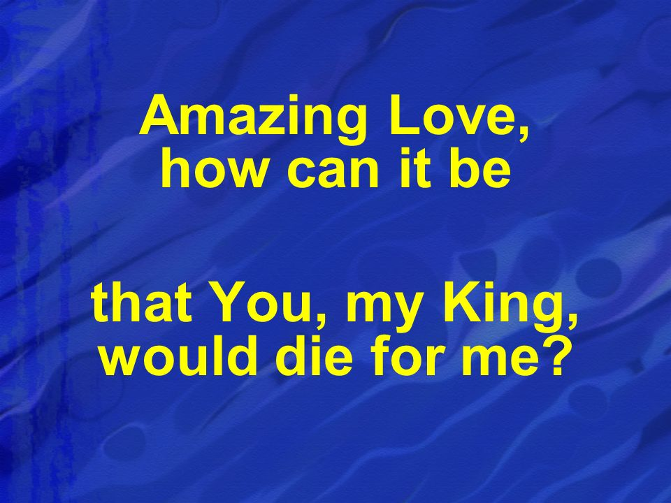 Amazing Love, how can it be that You, my King, would die for me