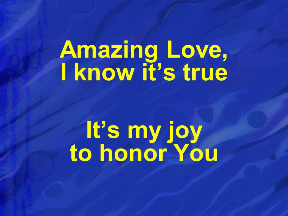 Amazing Love, I know it's true It's my joy to honor You