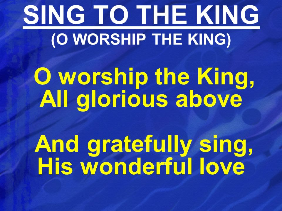 SING TO THE KING (O WORSHIP THE KING)