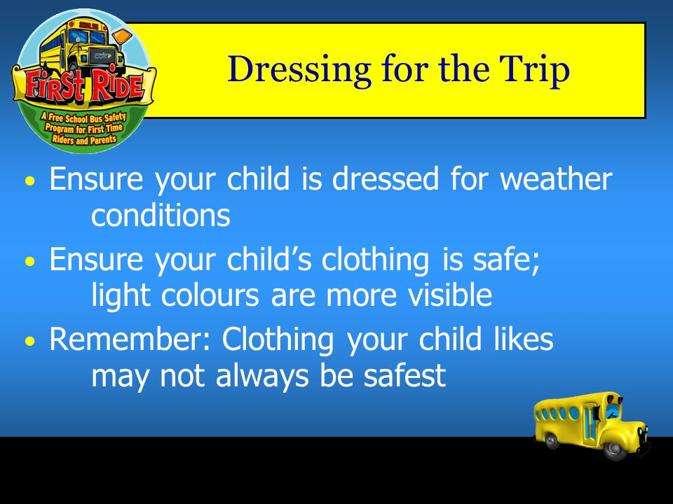 Dressing for the Trip Ensure your child is dressed for weather conditions. Ensure your child's clothing is safe; light colours are more visible.