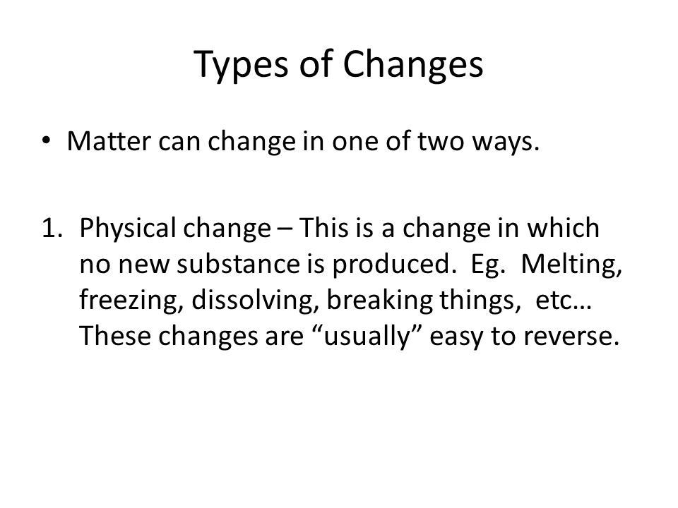 Types of Changes Matter can change in one of two ways.