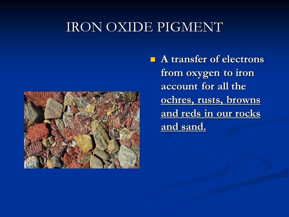 IRON OXIDE PIGMENT A transfer of electrons from oxygen to iron account for all the ochres, rusts, browns and reds in our rocks and sand.
