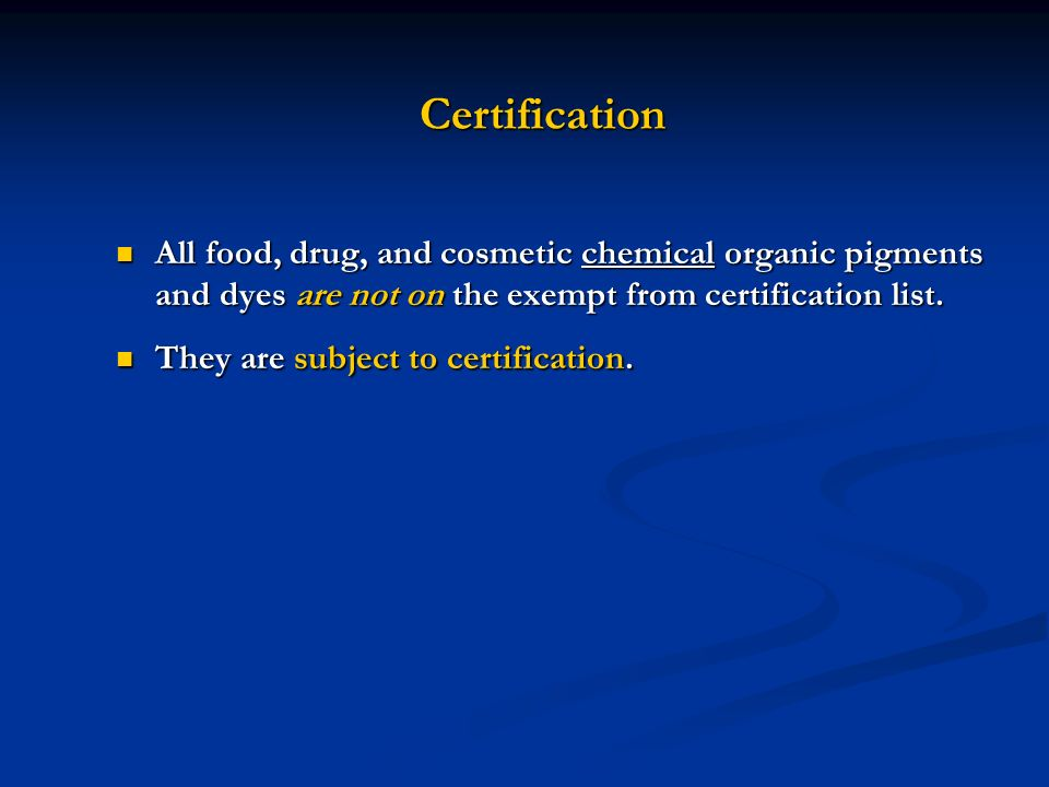 Certification All food, drug, and cosmetic chemical organic pigments and dyes are not on the exempt from certification list.