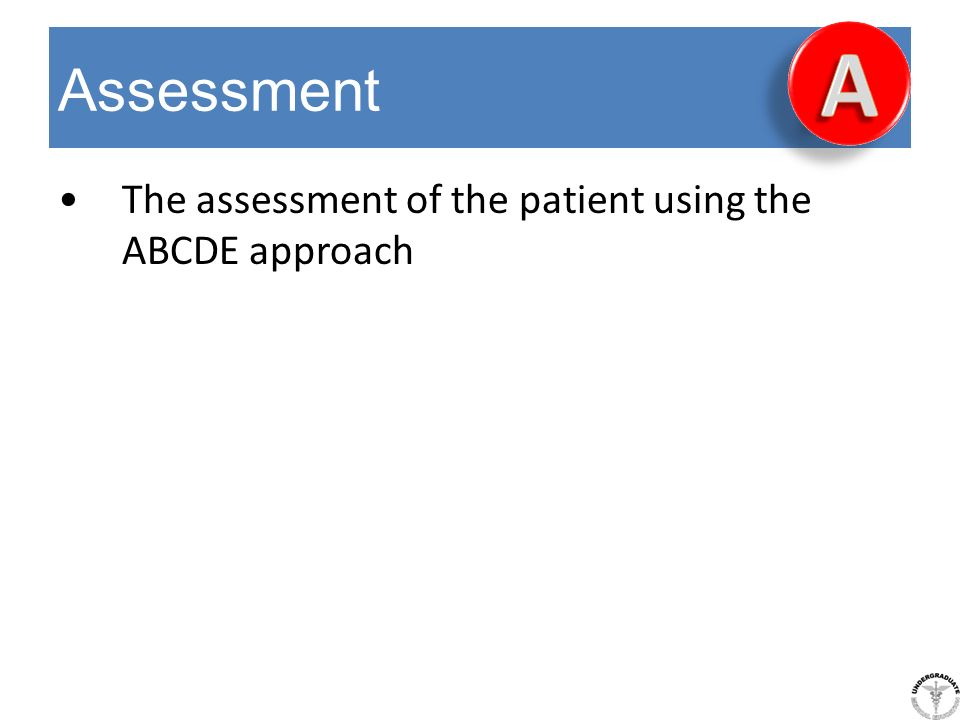 A Assessment The assessment of the patient using the ABCDE approach