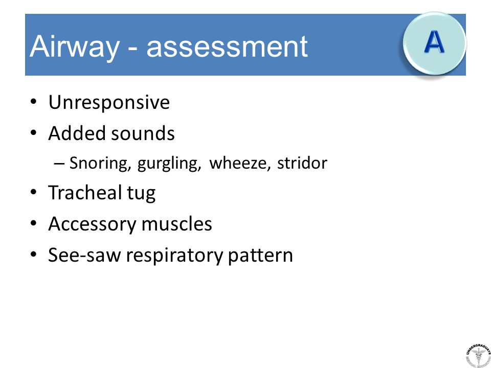 A Airway - assessment Unresponsive Added sounds Tracheal tug