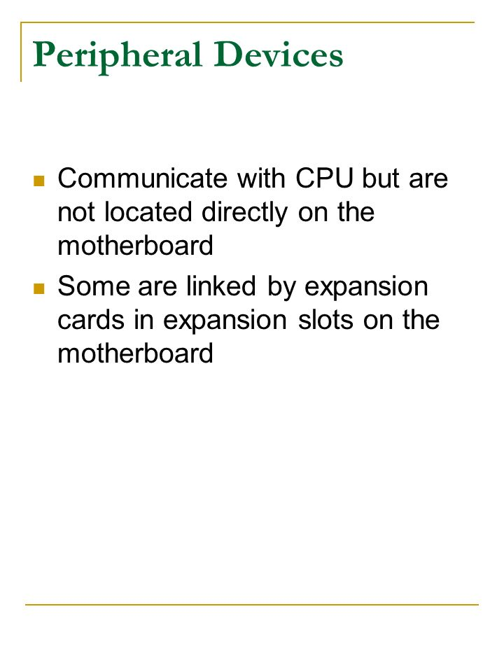 Peripheral Devices Communicate with CPU but are not located directly on the motherboard.