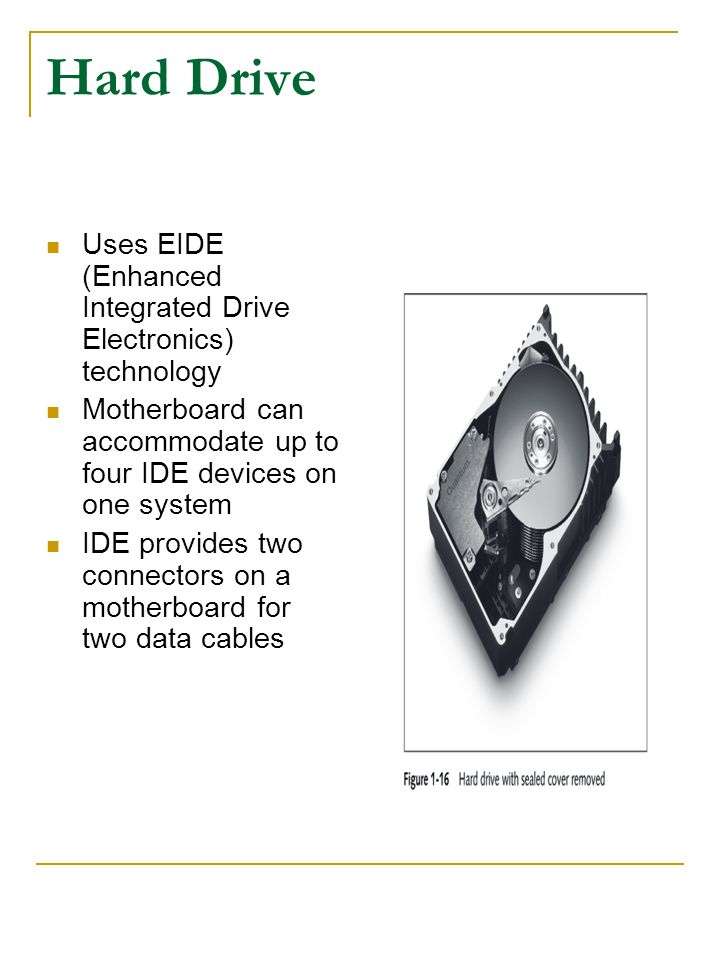 Hard Drive Uses EIDE (Enhanced Integrated Drive Electronics) technology. Motherboard can accommodate up to four IDE devices on one system.