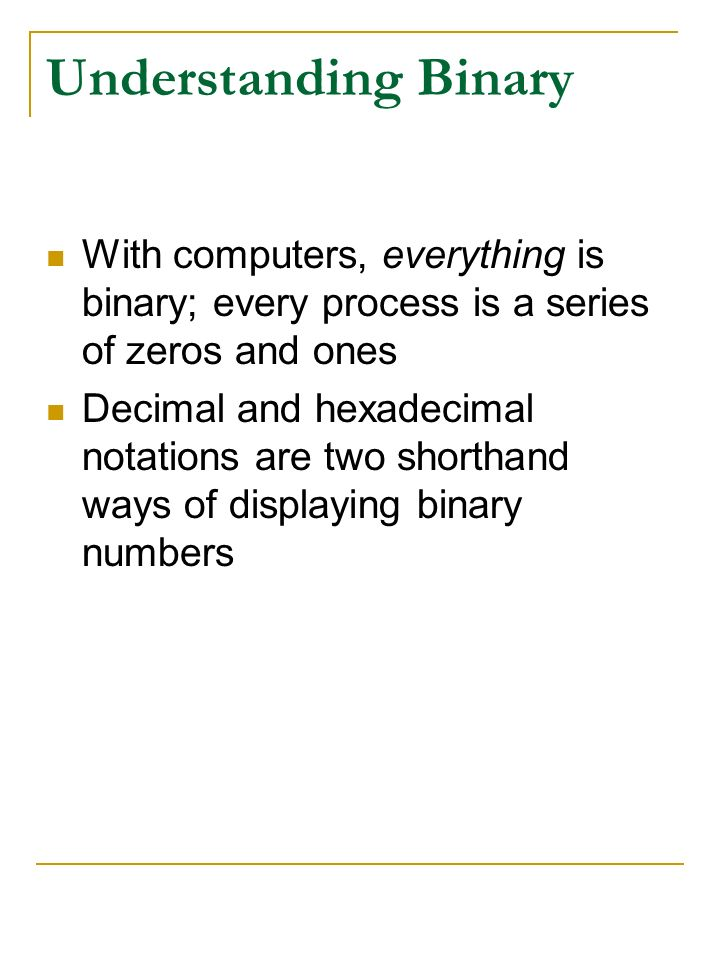 Understanding Binary With computers, everything is binary; every process is a series of zeros and ones.