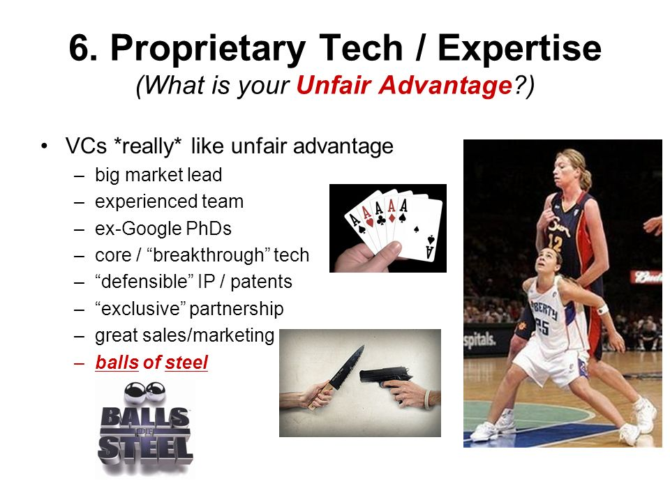 6. Proprietary Tech / Expertise (What is your Unfair Advantage )