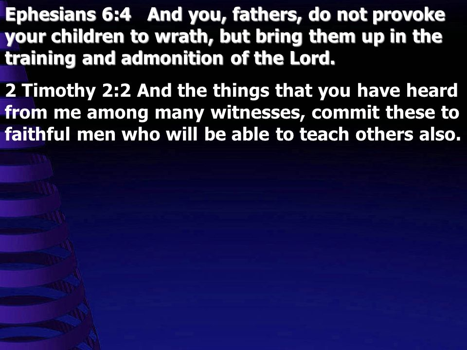 Ephesians 6:4 And you, fathers, do not provoke your children to wrath, but bring them up in the training and admonition of the Lord.