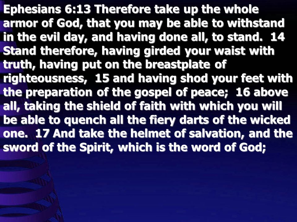 Ephesians 6:13 Therefore take up the whole armor of God, that you may be able to withstand in the evil day, and having done all, to stand.