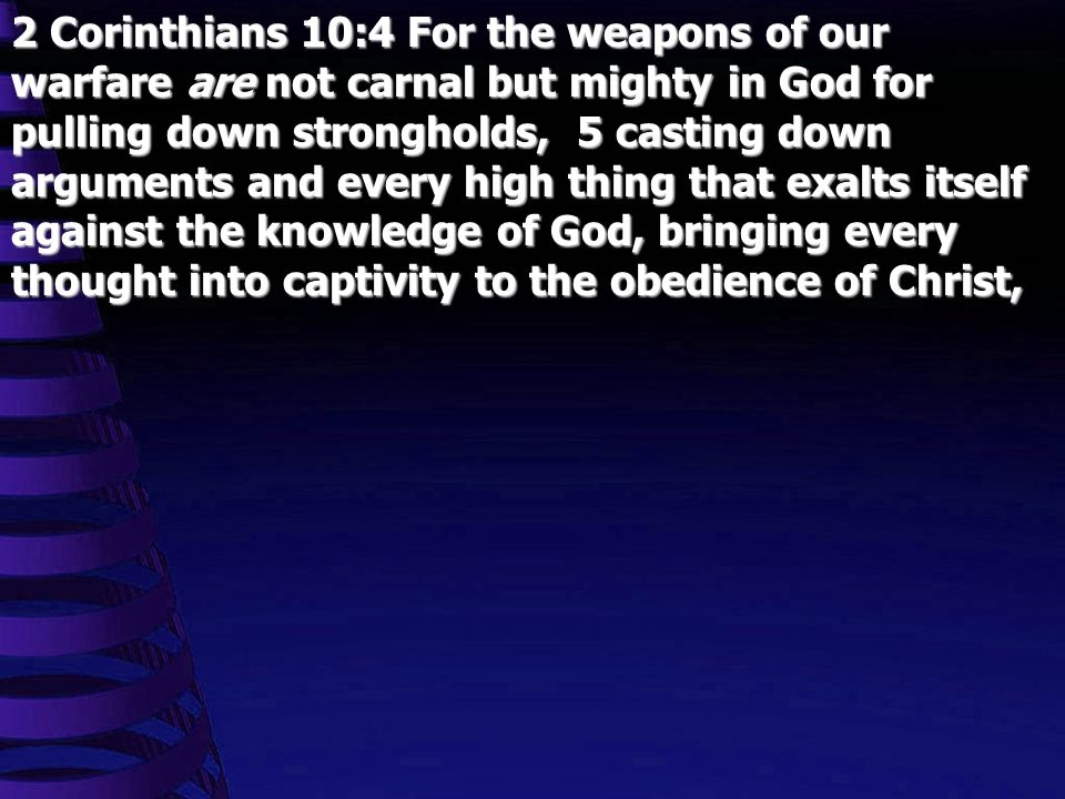 2 Corinthians 10:4 For the weapons of our warfare are not carnal but mighty in God for pulling down strongholds, 5 casting down arguments and every high thing that exalts itself against the knowledge of God, bringing every thought into captivity to the obedience of Christ,