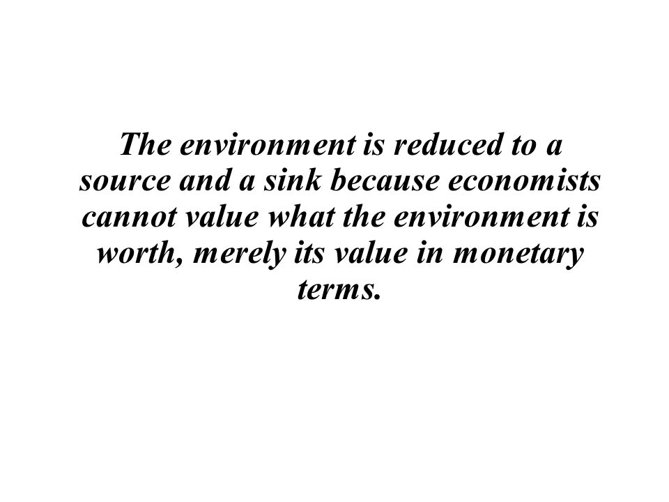 The environment is reduced to a source and a sink because economists cannot value what the environment is worth, merely its value in monetary terms.