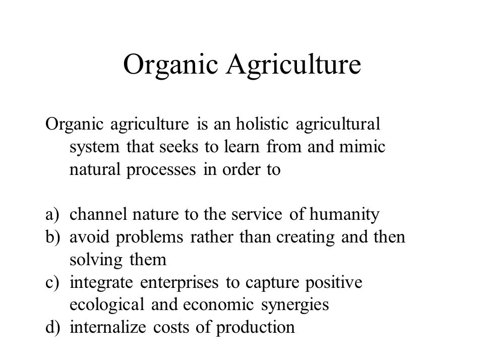 Organic Agriculture Organic agriculture is an holistic agricultural system that seeks to learn from and mimic natural processes in order to.