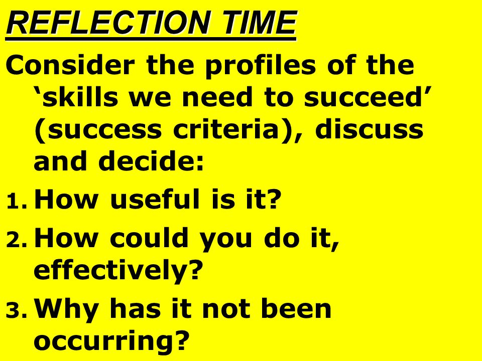 REFLECTION TIME Consider the profiles of the 'skills we need to succeed' (success criteria), discuss and decide: