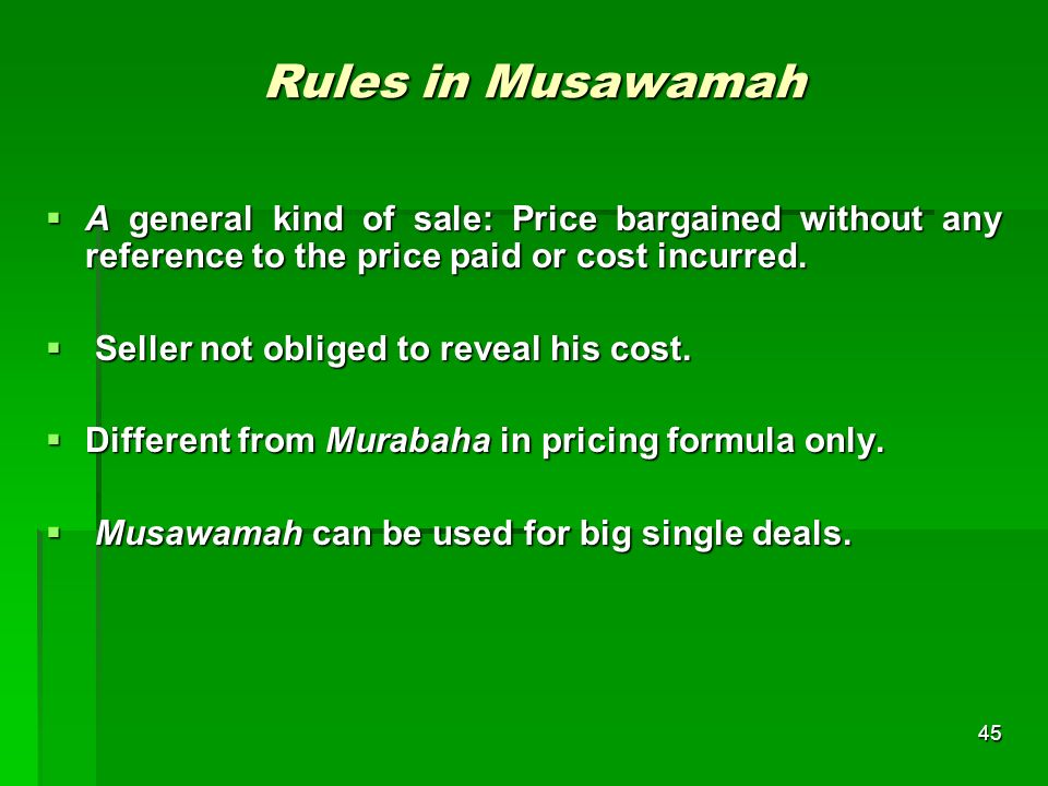 Rules in Musawamah A general kind of sale: Price bargained without any reference to the price paid or cost incurred.
