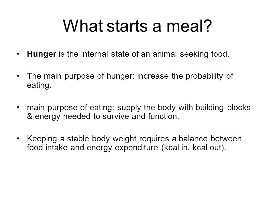 What starts a meal Hunger is the internal state of an animal seeking food. The main purpose of hunger: increase the probability of eating.