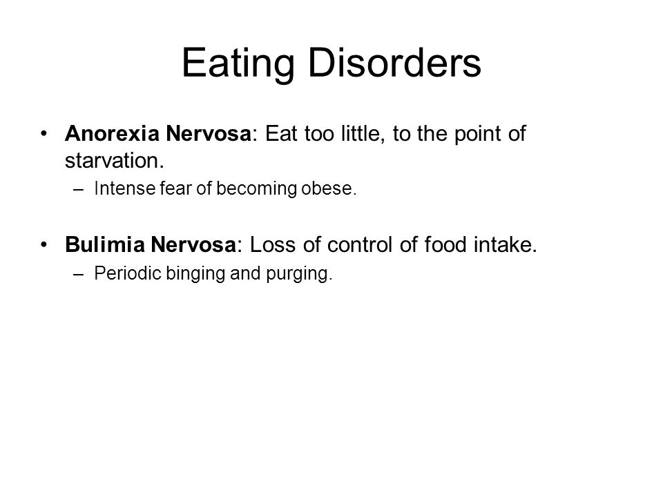 Eating Disorders Anorexia Nervosa: Eat too little, to the point of starvation. Intense fear of becoming obese.