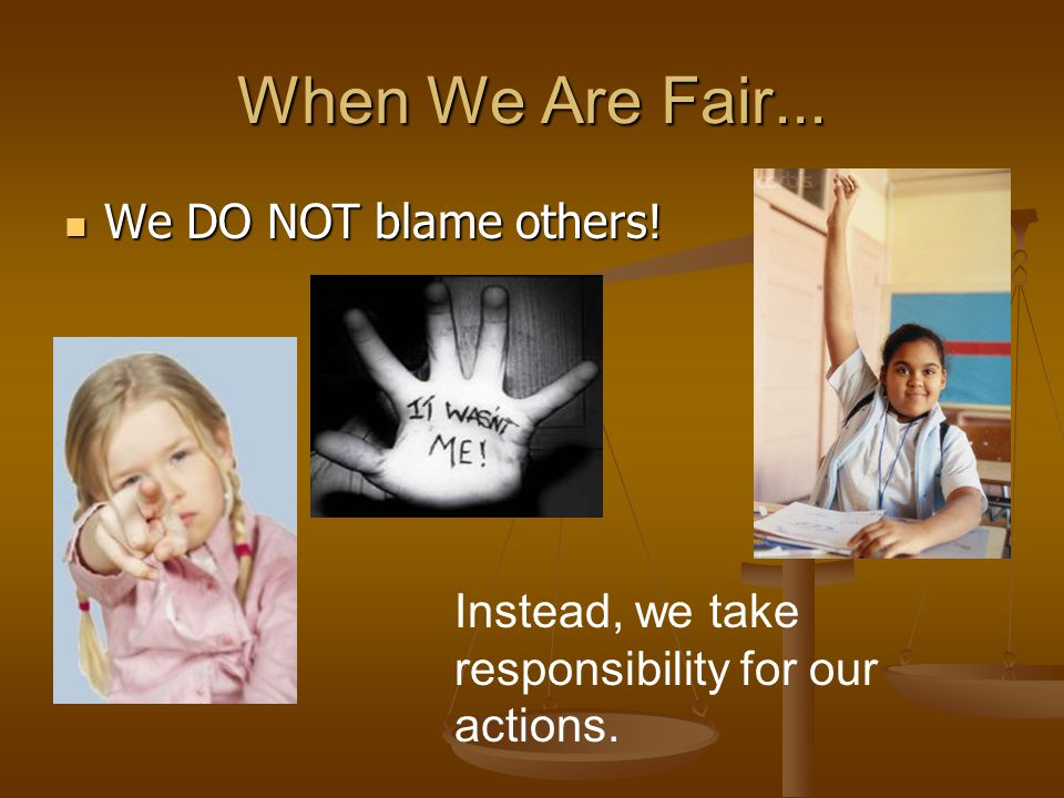 When We Are Fair... We DO NOT blame others!