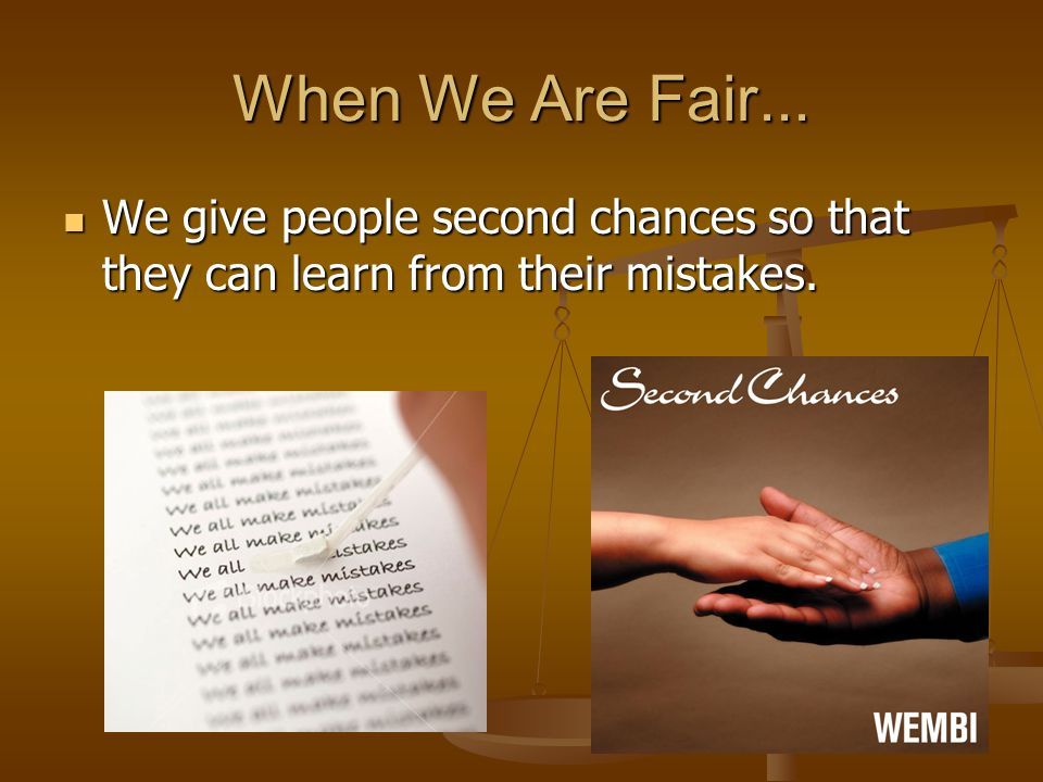 When We Are Fair... We give people second chances so that they can learn from their mistakes.
