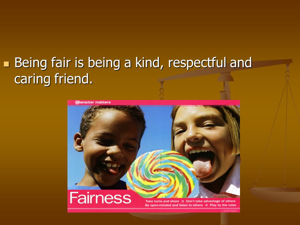 Being fair is being a kind, respectful and caring friend.