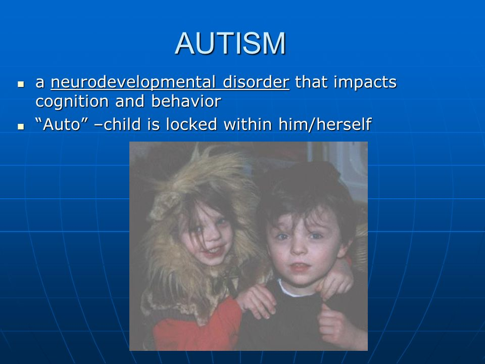 AUTISM a neurodevelopmental disorder that impacts cognition and behavior.