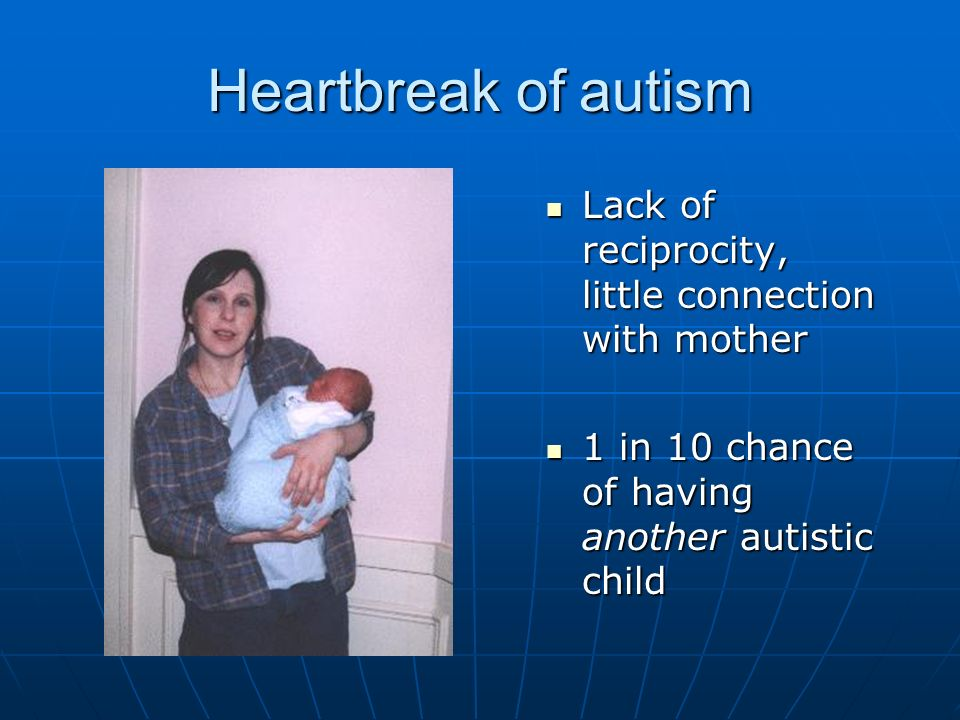 Heartbreak of autism Lack of reciprocity, little connection with mother.