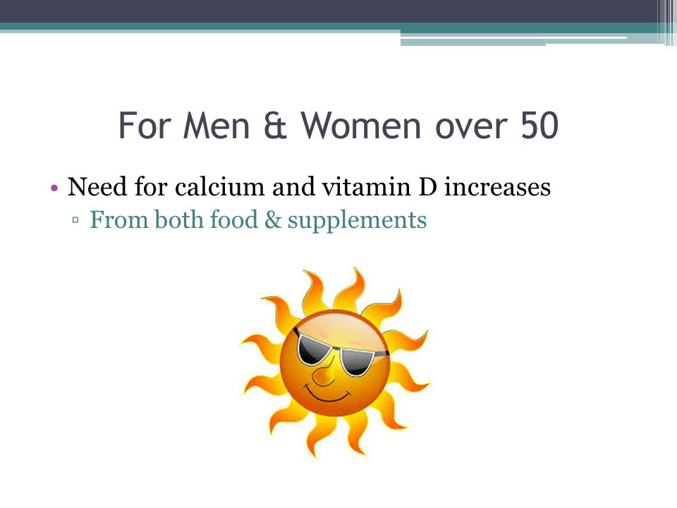 For Men & Women over 50 Need for calcium and vitamin D increases