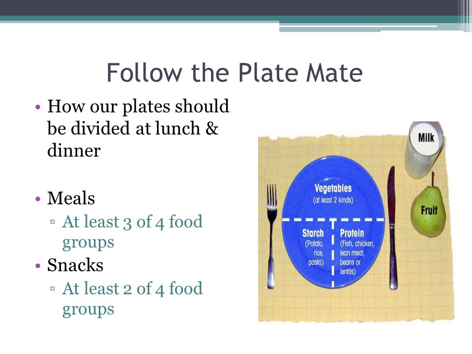 Follow the Plate Mate How our plates should be divided at lunch & dinner. Meals. At least 3 of 4 food groups.
