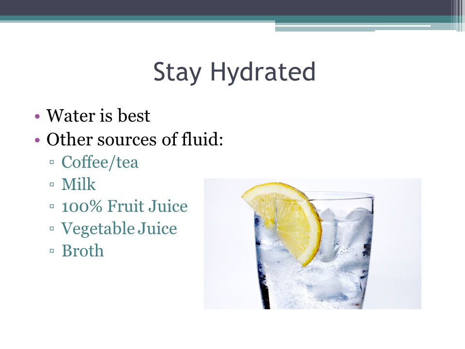 Stay Hydrated Water is best Other sources of fluid: Coffee/tea Milk