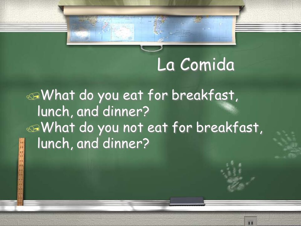 La Comida What do you eat for breakfast, lunch, and dinner
