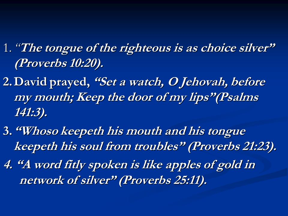 1. The tongue of the righteous is as choice silver (Proverbs 10:20)