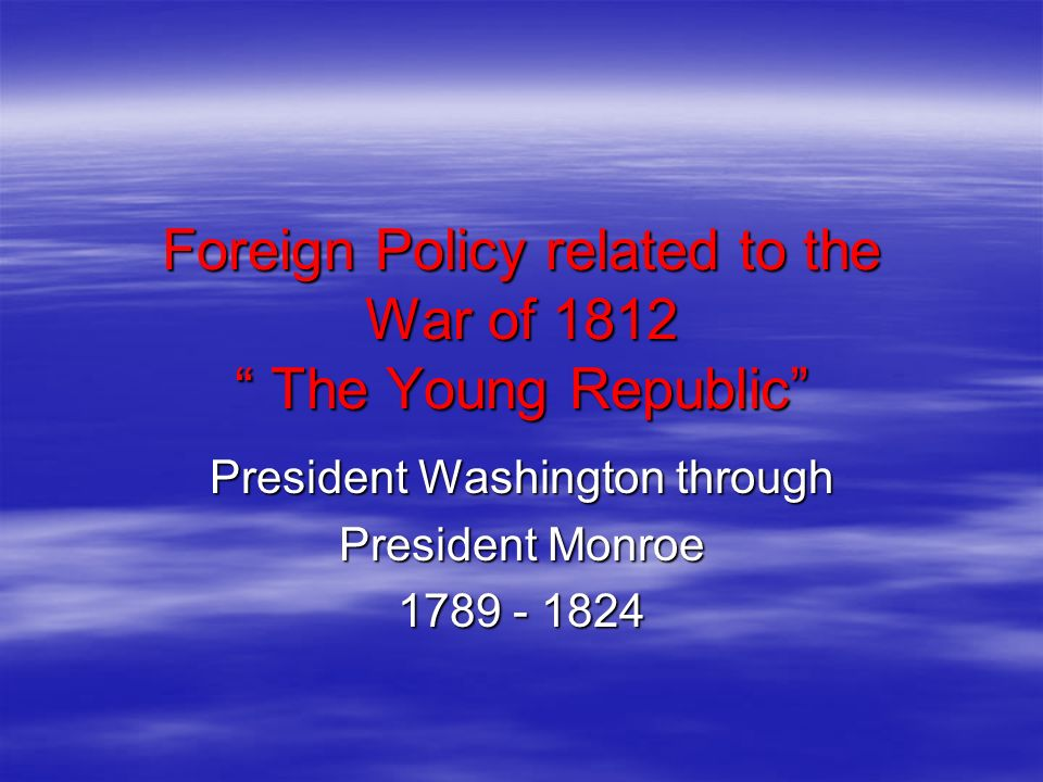 Foreign Policy related to the War of 1812 The Young Republic