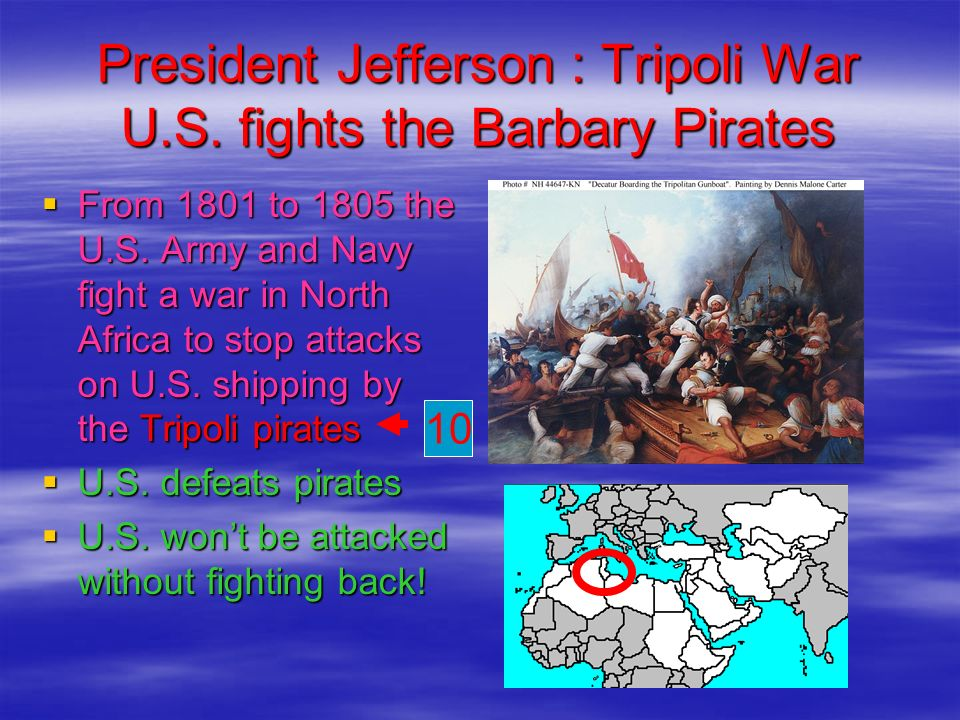 President Jefferson : Tripoli War U.S. fights the Barbary Pirates