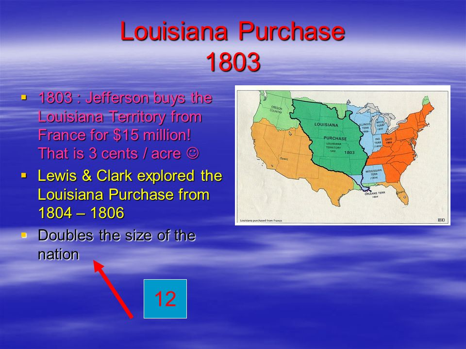 Louisiana Purchase : Jefferson buys the Louisiana Territory from France for $15 million! That is 3 cents / acre 