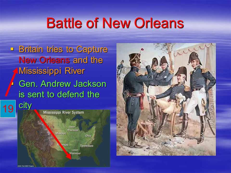 Battle of New Orleans Britain tries to Capture New Orleans and the Mississippi River. Gen. Andrew Jackson is sent to defend the city.