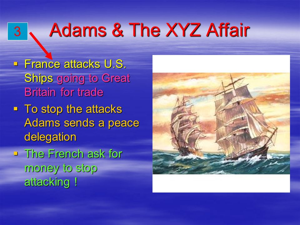Adams & The XYZ Affair 3. France attacks U.S. Ships going to Great Britain for trade. To stop the attacks Adams sends a peace delegation.