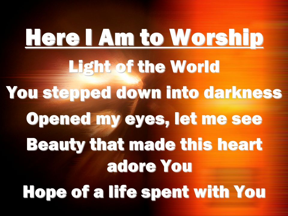 Here I Am to Worship Light of the World You stepped down into darkness