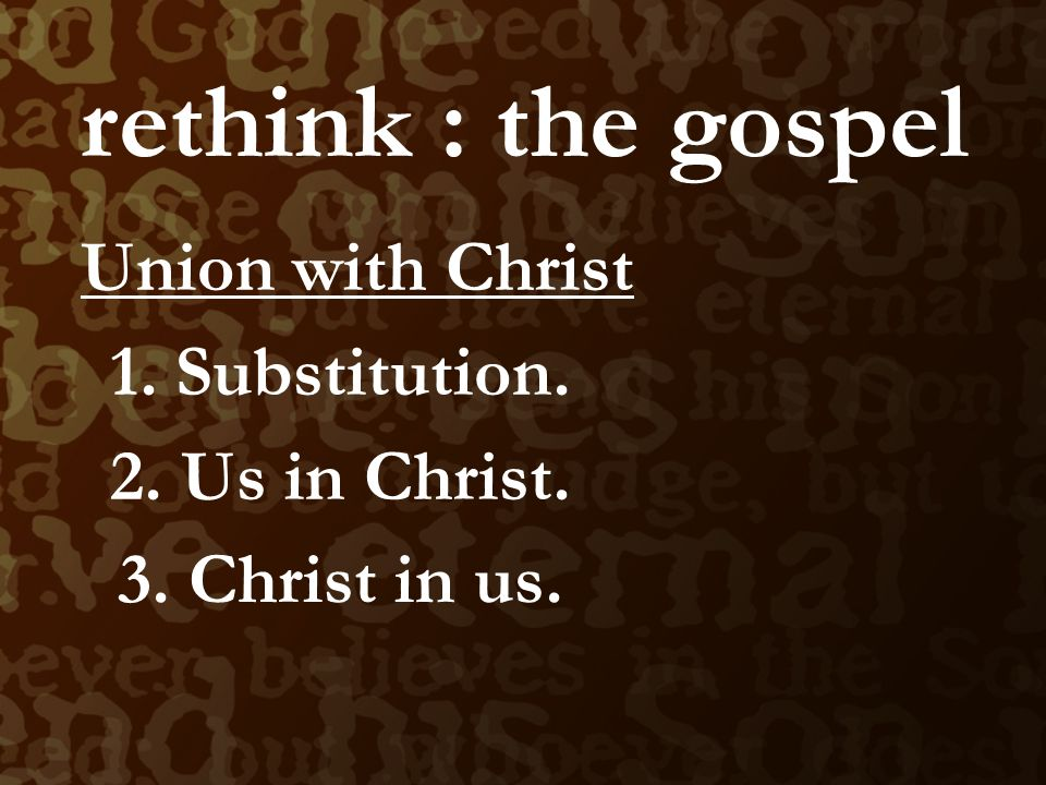rethink : the gospel Union with Christ 1. Substitution.