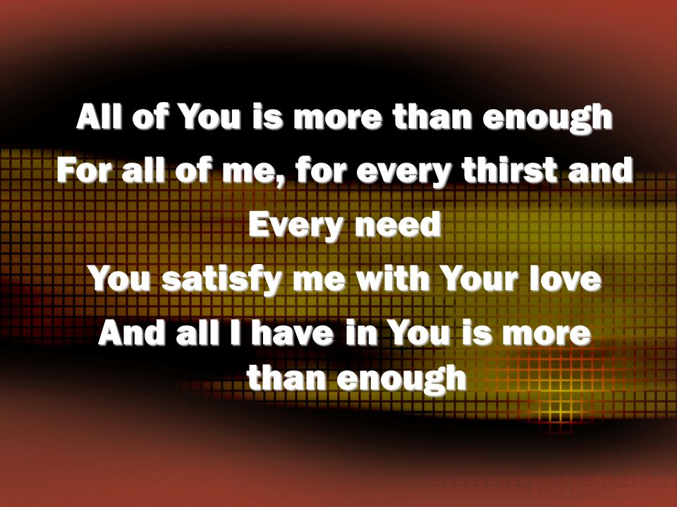 All of You is more than enough For all of me, for every thirst and